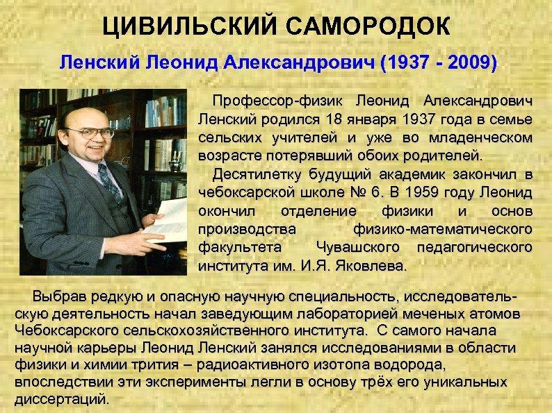 ЦИВИЛЬСКИЙ САМОРОДОК Ленский Леонид Александрович (1937 - 2009) Профессор физик Леонид Александрович Ленский родился