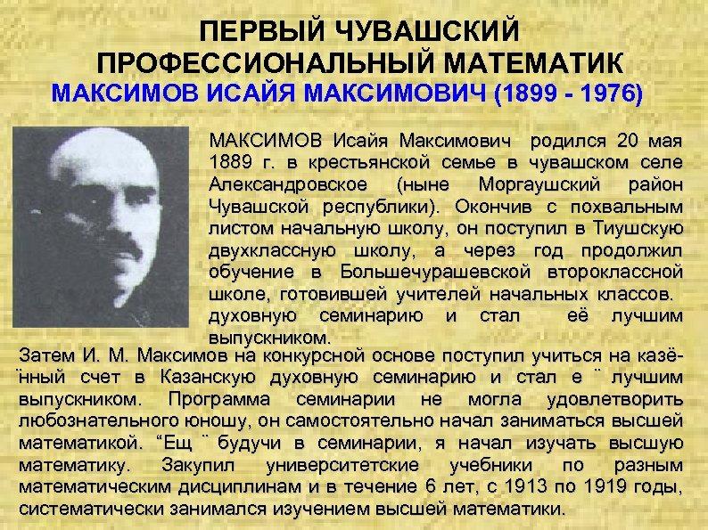 ПЕРВЫЙ ЧУВАШСКИЙ ПРОФЕССИОНАЛЬНЫЙ МАТЕМАТИК МАКСИМОВ ИСАЙЯ МАКСИМОВИЧ (1899 - 1976) МАКСИМОВ Исайя Максимович родился