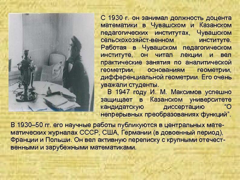 С 1930 г. он занимал должность доцента математики в Чувашском и Казанском педагогических институтах,