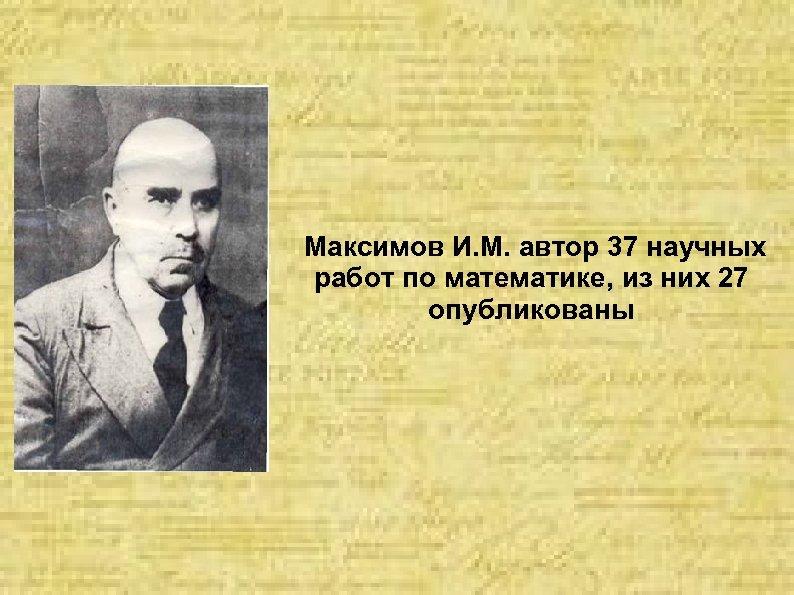 Максимов И. М. автор 37 научных работ по математике, из них 27 опубликованы