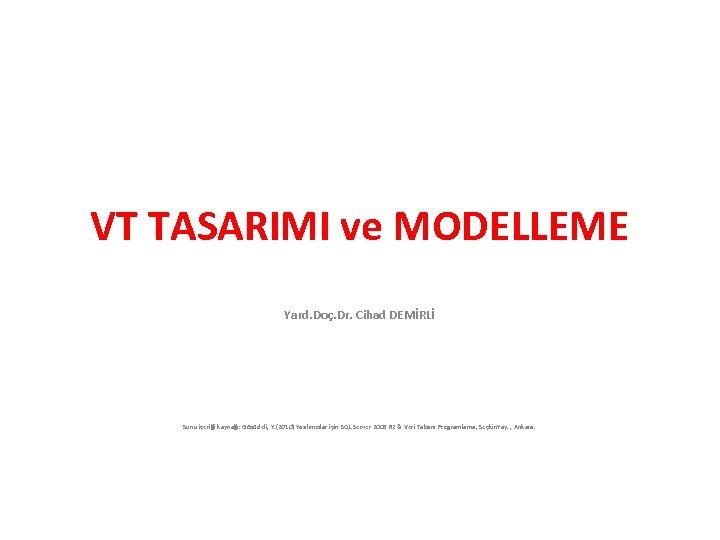 VT TASARIMI ve MODELLEME Yard. Doç. Dr. Cihad DEMİRLİ Sunu içeriği kaynağı: Gözüdeli, Y.
