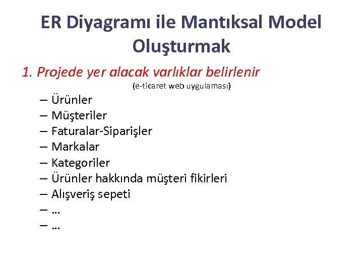 ER Diyagramı ile Mantıksal Model Oluşturmak 1. Projede yer alacak varlıklar belirlenir (e-ticaret web