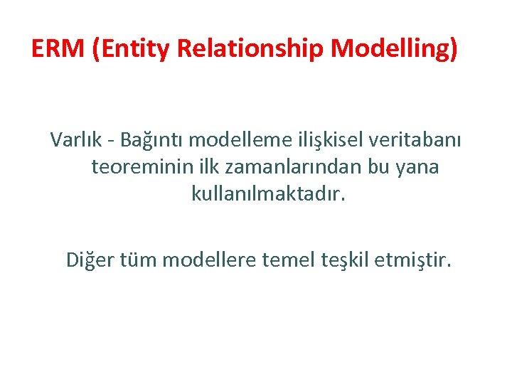 ERM (Entity Relationship Modelling) Varlık - Bağıntı modelleme ilişkisel veritabanı teoreminin ilk zamanlarından bu