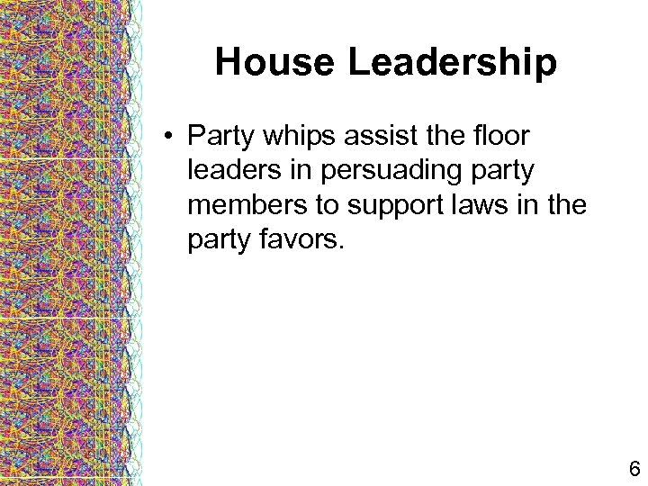House Leadership • Party whips assist the floor leaders in persuading party members to