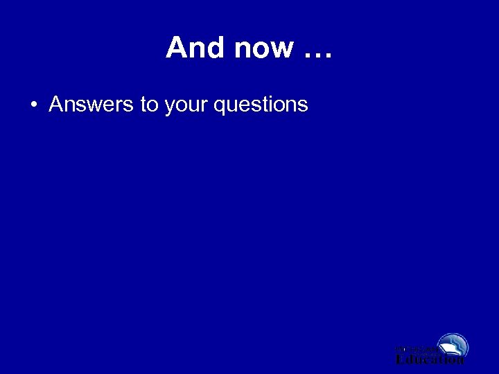 And now … • Answers to your questions