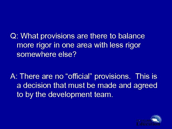 Q: What provisions are there to balance more rigor in one area with less