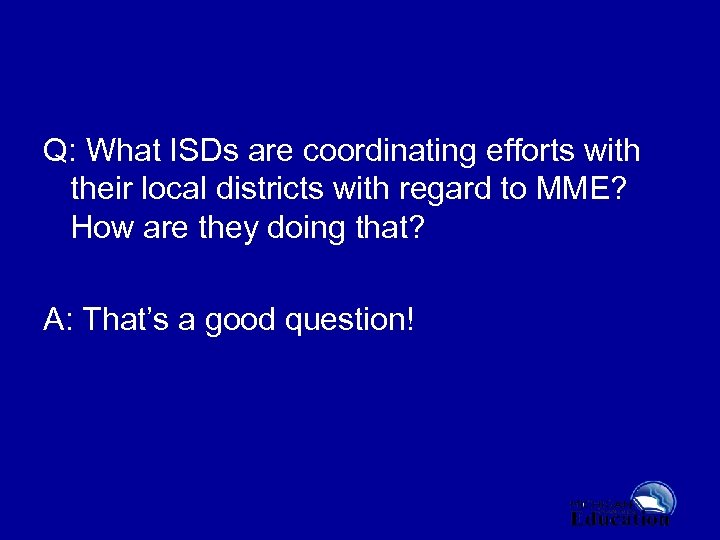 Q: What ISDs are coordinating efforts with their local districts with regard to MME?