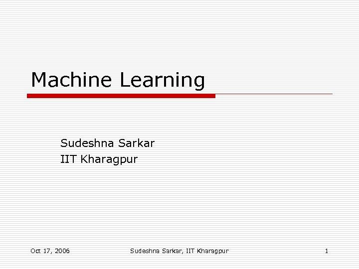 Machine Learning Sudeshna Sarkar IIT Kharagpur Oct 17, 2006 Sudeshna Sarkar, IIT Kharagpur 1