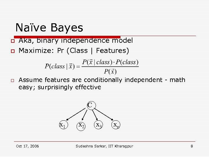 Naïve Bayes o o o Aka, binary independence model Maximize: Pr (Class | Features)