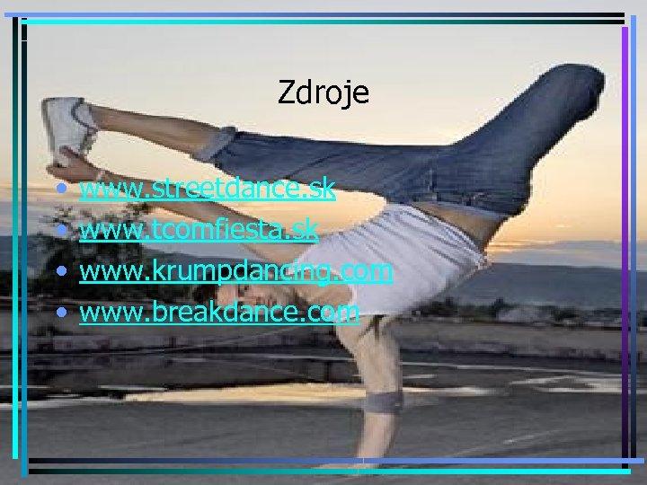 Zdroje • • www. streetdance. sk www. tcomfiesta. sk www. krumpdancing. com www. breakdance.
