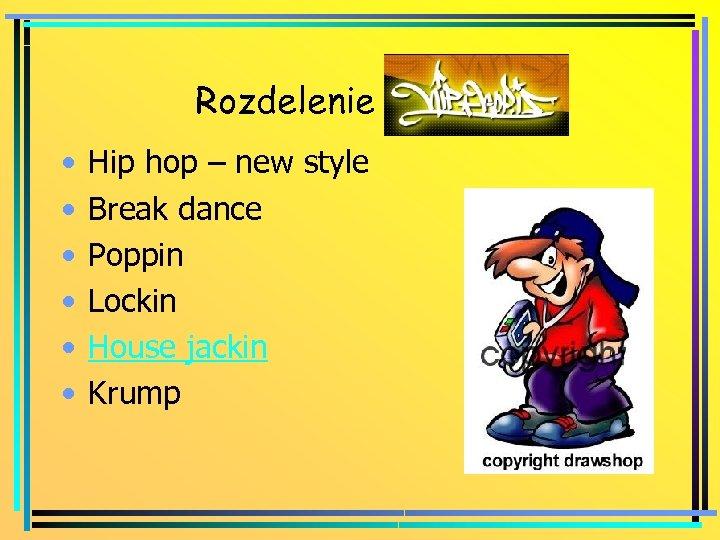 Rozdelenie hip hopu • • • Hip hop – new style Break dance Poppin