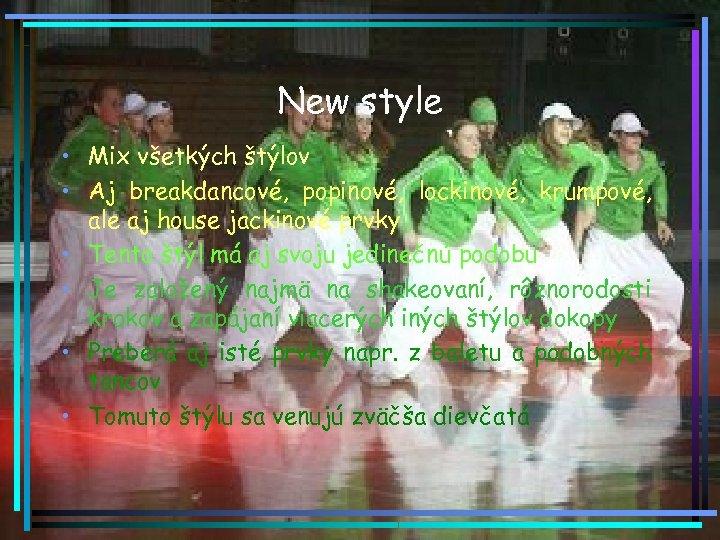 New style • Mix všetkých štýlov • Aj breakdancové, popinové, lockinové, krumpové, ale aj