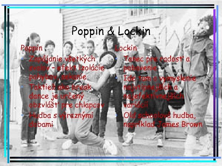 Poppin & Lockin Poppin • Zapájanie všetkých svalov – efekt izolácie pohybov, sekanie •