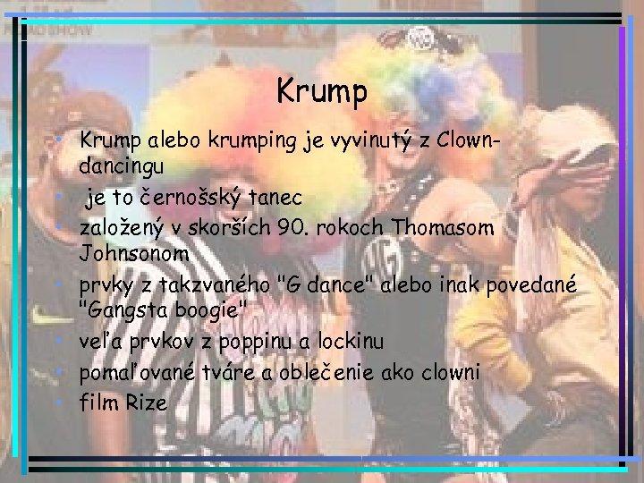 Krump • Krump alebo krumping je vyvinutý z Clowndancingu • je to černošský tanec