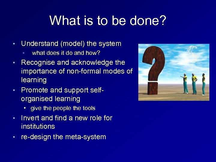 What is to be done? • Understand (model) the system • what does it