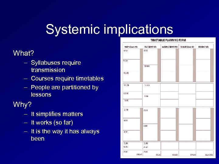 Systemic implications What? – Syllabuses require transmission – Courses require timetables – People are