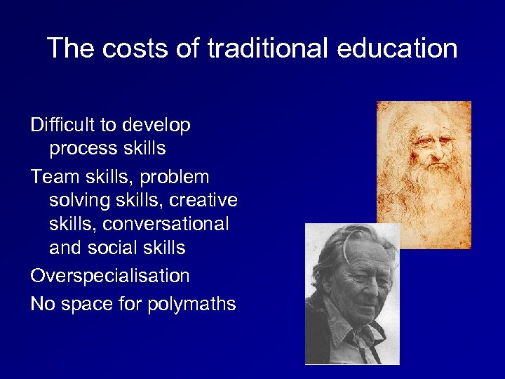 The costs of traditional education Difficult to develop process skills Team skills, problem solving