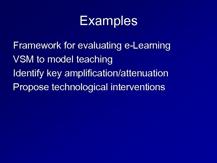 Examples Framework for evaluating e-Learning VSM to model teaching Identify key amplification/attenuation Propose technological