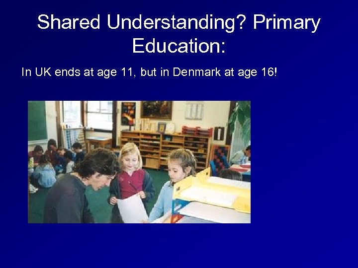 Shared Understanding? Primary Education: In UK ends at age 11, but in Denmark at