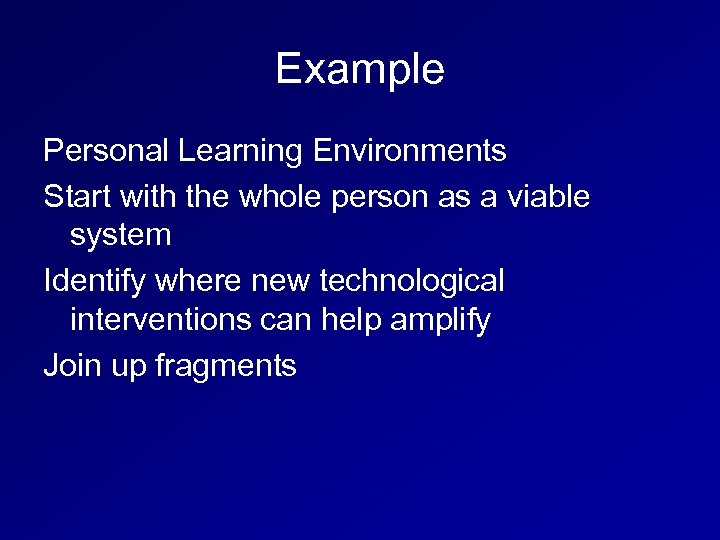 Example Personal Learning Environments Start with the whole person as a viable system Identify