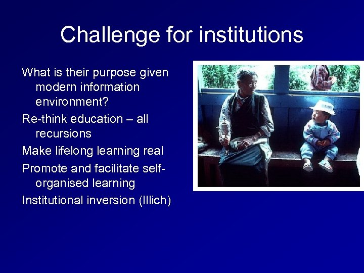 Challenge for institutions What is their purpose given modern information environment? Re-think education –