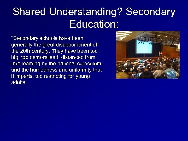 "Shared Understanding? Secondary Education: ""Secondary schools have been generally the great disappointment of the"