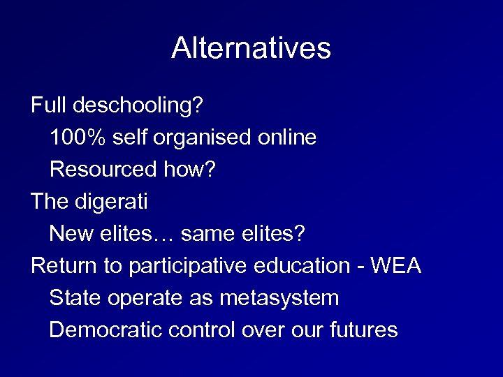 Alternatives Full deschooling? 100% self organised online Resourced how? The digerati New elites… same