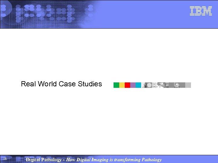 Real World Case Studies 16 Digital Pathology - How Digital Imaging is transforming Pathology