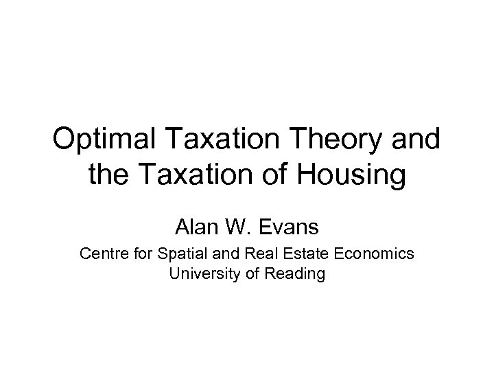 Optimal Taxation Theory and the Taxation of Housing Alan W. Evans Centre for Spatial