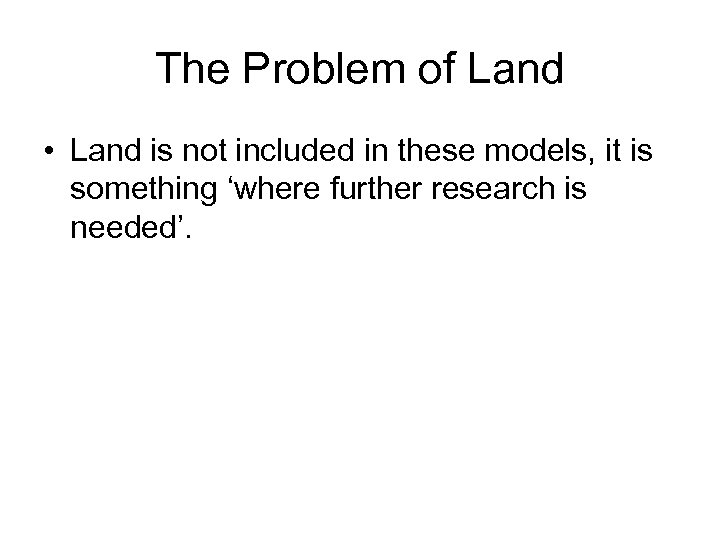 The Problem of Land • Land is not included in these models, it is