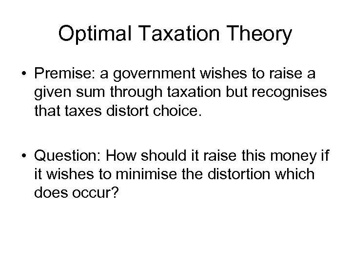 Optimal Taxation Theory • Premise: a government wishes to raise a given sum through