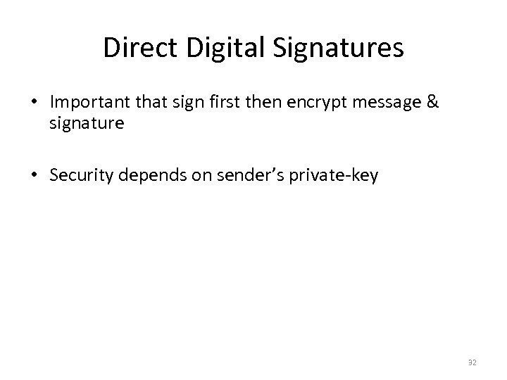 Direct Digital Signatures • Important that sign first then encrypt message & signature •