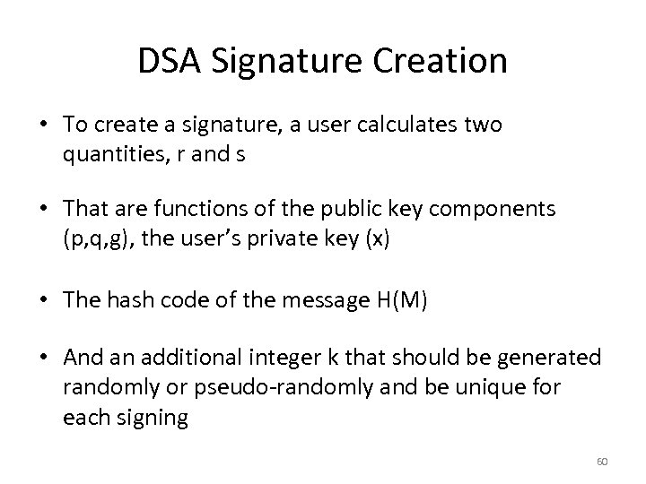 DSA Signature Creation • To create a signature, a user calculates two quantities, r