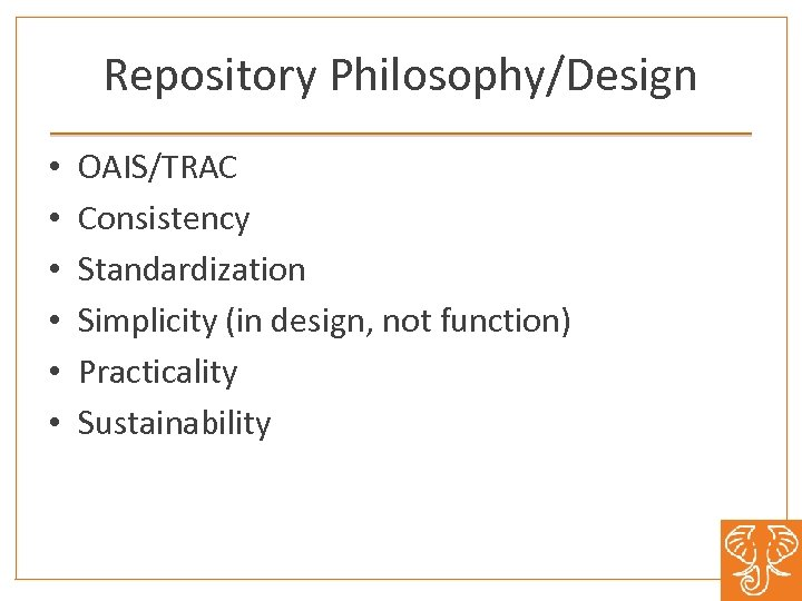 Repository Philosophy/Design • • • OAIS/TRAC Consistency Standardization Simplicity (in design, not function) Practicality