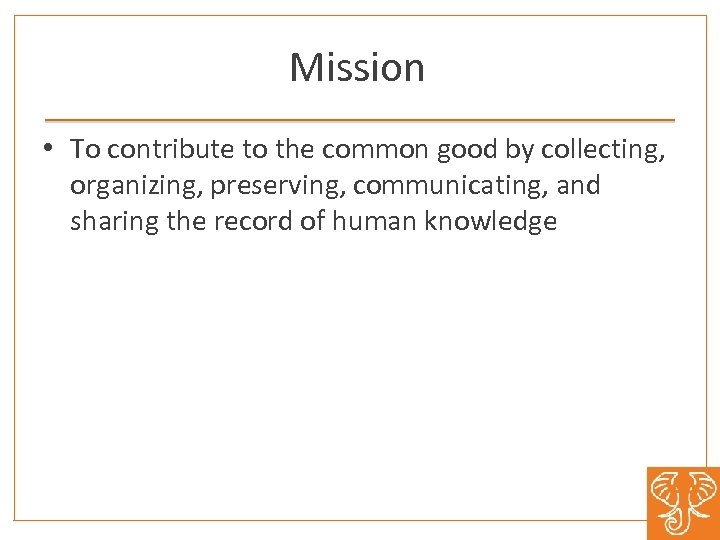 Mission • To contribute to the common good by collecting, organizing, preserving, communicating, and