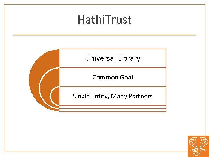 Hathi. Trust Universal Library Common Goal Single Entity, Many Partners