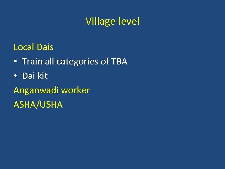 Village level Local Dais • Train all categories of TBA • Dai kit Anganwadi