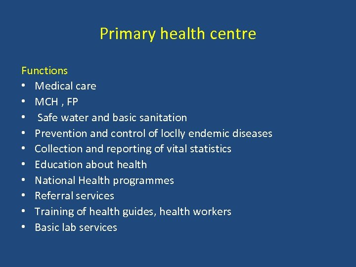 Primary health centre Functions • Medical care • MCH , FP • Safe water