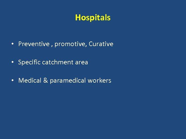 Hospitals • Preventive , promotive, Curative • Specific catchment area • Medical & paramedical