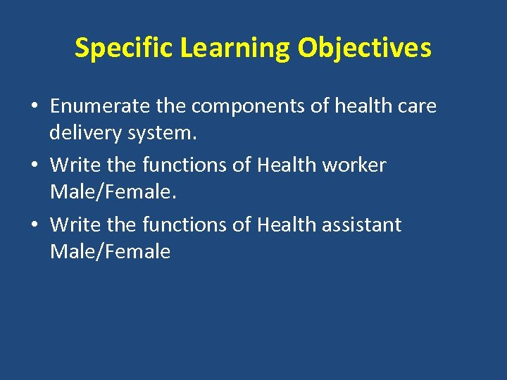 Specific Learning Objectives • Enumerate the components of health care delivery system. • Write
