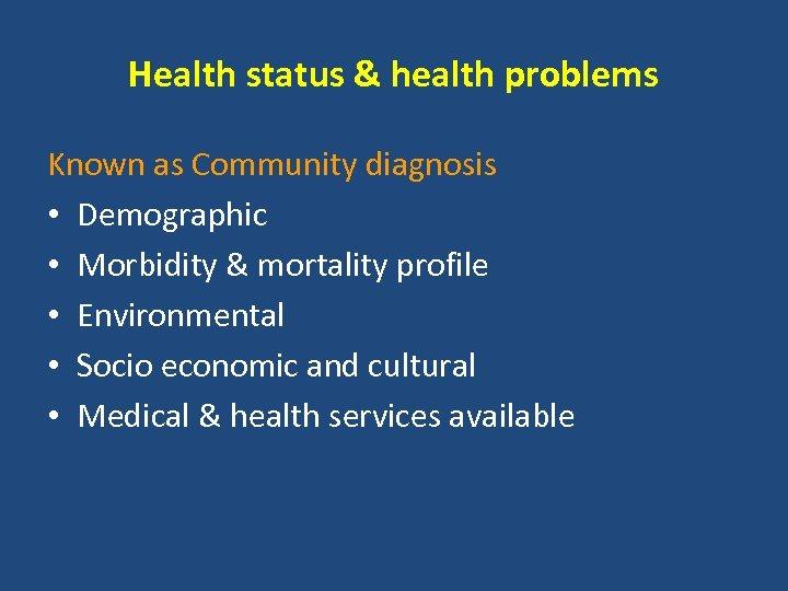 Health status & health problems Known as Community diagnosis • Demographic • Morbidity &
