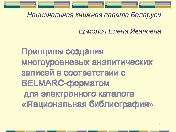 Национальная книжная палата Беларуси Ермолич Елена Ивановна Принципы создания многоуровневых аналитических записей в соответствии