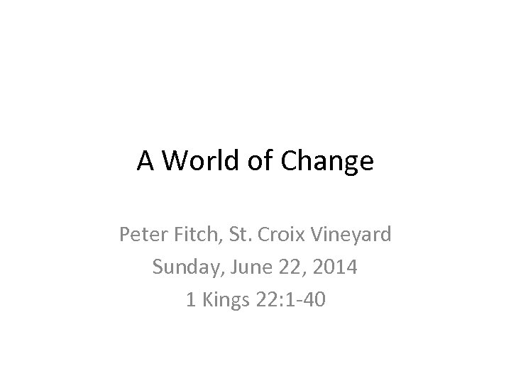 A World of Change Peter Fitch, St. Croix Vineyard Sunday, June 22, 2014 1