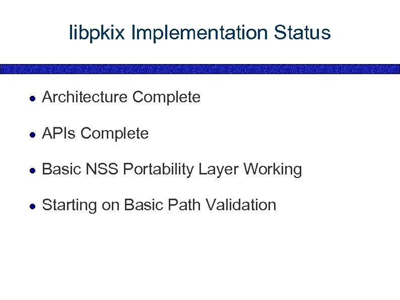 libpkix Implementation Status ● Architecture Complete ● APIs Complete ● Basic NSS Portability Layer