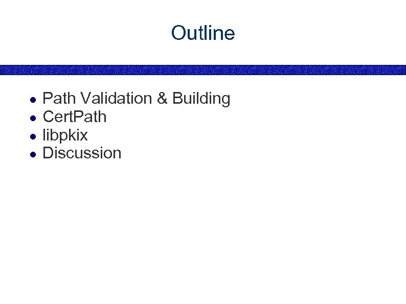 Outline ● ● Path Validation & Building Cert. Path libpkix Discussion