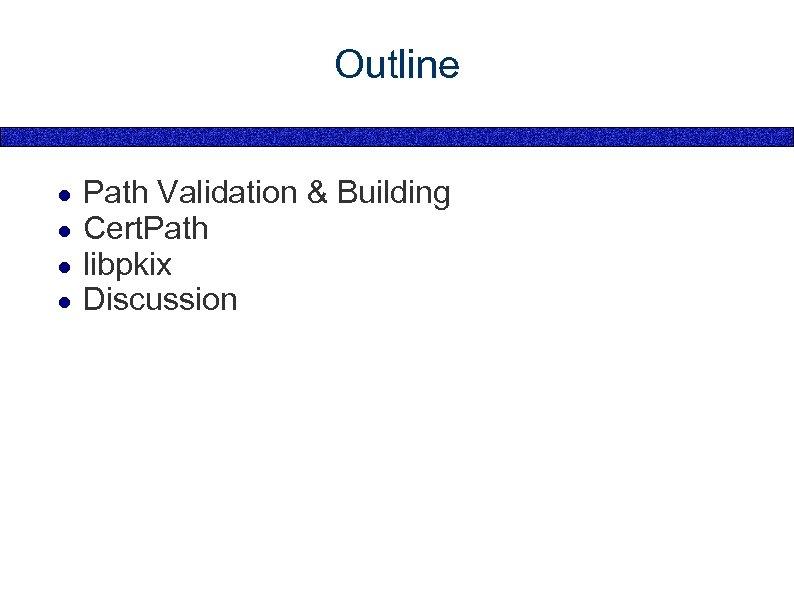 Outline ● ● Path Validation & Building Cert. Path libpkix Discussion