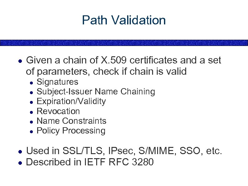 Path Validation ● Given a chain of X. 509 certificates and a set of