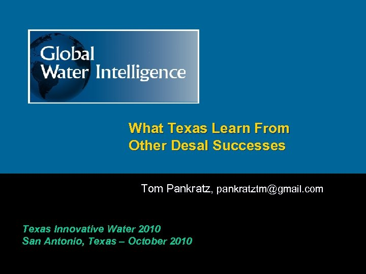 What Texas Learn From Other Desal Successes Tom Pankratz, pankratztm@gmail. com Texas Innovative Water