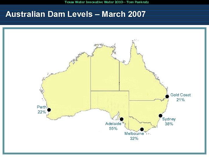 Texas Water Innovative Water 2010— Tom Pankratz Australian Dam Levels – March 2007 Gold