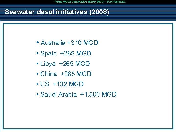 Texas Water Innovative Water 2010— Tom Pankratz Seawater desal initiatives (2008) • Australia +310